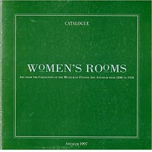 Women's rooms: Art from the collection of the Museum of Finnish Art Ateneum from 1840 to 1950 (Ateneum publications)