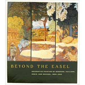 Beyond the Easel Decorative Paintings by Bonnard, Vuillard, Denis, and Roussel, 1890-1930