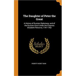 The Daughter of Peter the Great: A History of Russian Diplomacy and of the Russian Court Under the Empress Elizabeth Petrovna